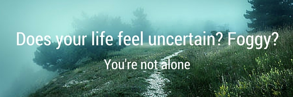Does your life feel uncertain? Foggy?